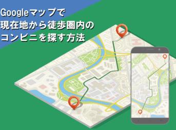 グーグルマップで現在地から徒歩圏内のコンビニを探す便利な検索方法について