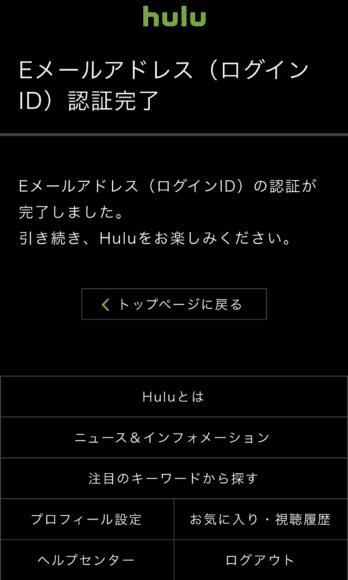 動画配信サービスHuluの登録・解約方法:「Eメールアドレス(ログインID)認証完了」とブラウザに表示されたら、Huluの新規登録は完了です。