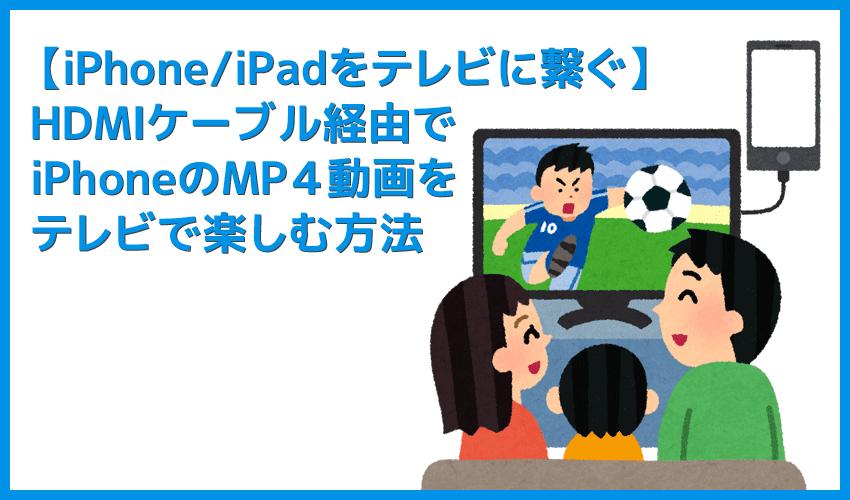 【iPhone/iPadをテレビに繋ぐ】iPhoneをHDMIケーブルでテレビ接続してMP4動画を映す方法|Amazonプライムビデオも楽しめる!