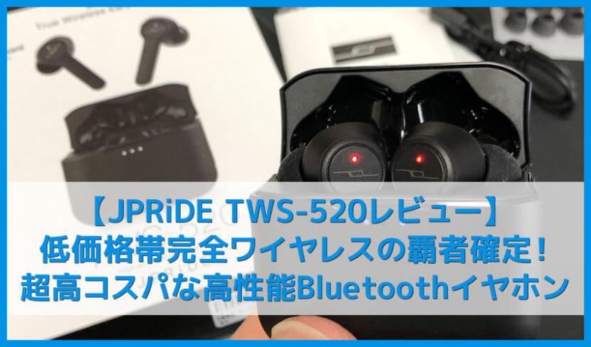 【JPRiDE TWS-520レビュー】防水性能IPX5&急速充電搭載で六千円!6.5H連続再生可能な高コスパ完全ワイヤレスBluetoothイヤホン