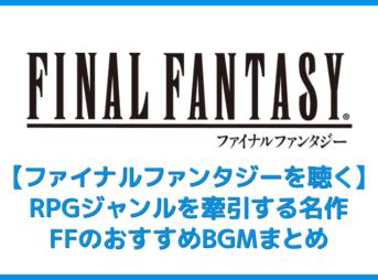【FFシリーズを聴く】サントラがサブスク解禁!RPGの金字塔ファイナルファンタジーおすすめBGMまとめ|名作を音楽ストリーミングサービスで聴こう!
