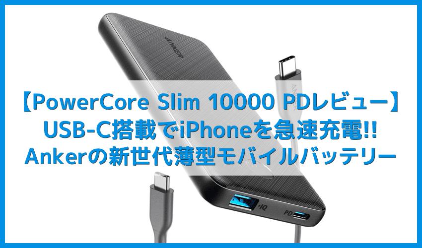 【Anker PowerCore Slim 10000 PDレビュー】USB Type-C搭載でiPhone急速充電に対応!容量10000mAhでさらに便利になったおすすめモバイルバッテリー
