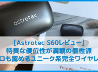 【Astrotec S60レビュー】ユニークな高音質とノイズ低減性能はアンダー1万円で随一!Qi無線充電にも対応したおすすめ完全ワイヤレスイヤホン VGP2019受賞