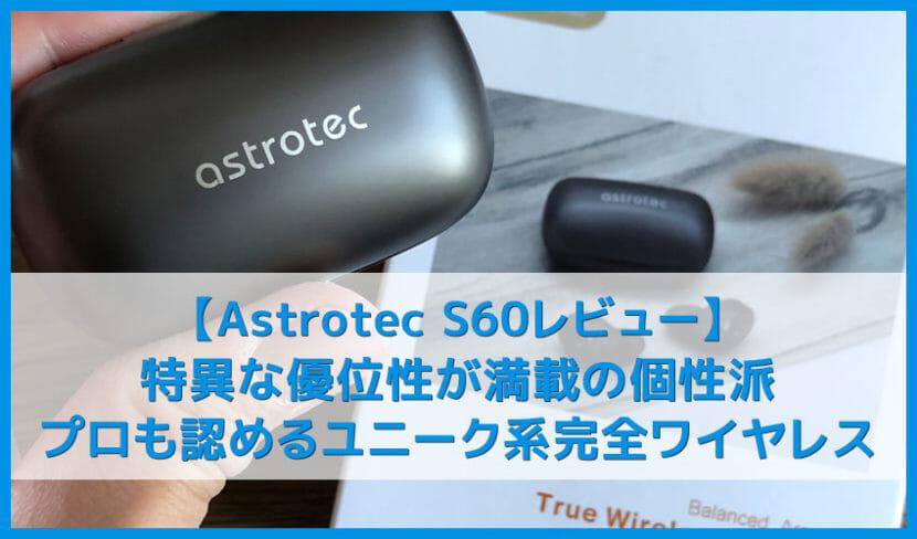 【Astrotec S60レビュー】ユニークな高音質とノイズ低減性能はアンダー1万円で随一!Qi無線充電にも対応したおすすめ完全ワイヤレスイヤホン|VGP2019受賞