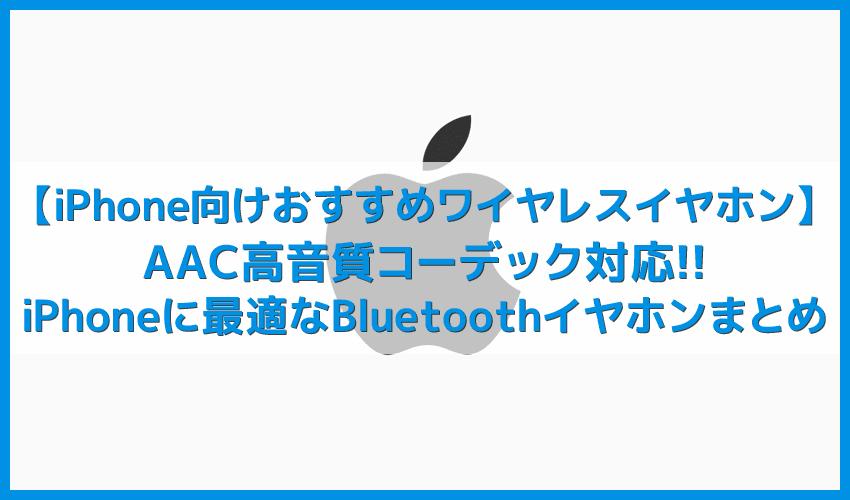 【iPhone向けおすすめワイヤレスイヤホンまとめ】AACコーデック対応!iPhoneで高音質を楽しめるBluetoothイヤホン|完全ワイヤレス、左右一体型などから厳選