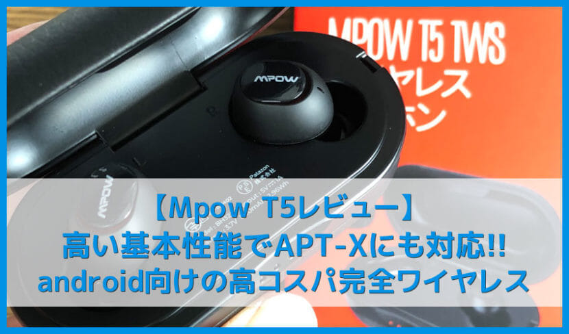 【Mpow T5レビュー】APT-X・AACコーデック対応で完全防水IPX7!6時間連続再生可能でレザー調ケースもクールな完全ワイヤレスイヤホン|androidに最適!!