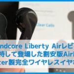 【Anker Soundcore Liberty Airレビュー】20時間再生・IPX5防水!ペアリングも超簡単な高コスパ完全ワイヤレス|イヤーピース交換で化けるBluetoothイヤホン