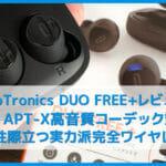 【TaoTronics DUO FREE+(TT-BH063)レビュー】AAC&APT-X対応!ユニークな音質が面白い7時間連続再生・Qiワイヤレス充電対応の完全ワイヤレスイヤホン