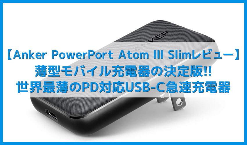【Anker PowerPort Atom III Slimレビュー】超薄16mm&最大30W充電器!USB C対応デバイスを超速充電できるACアダプタ型急速充電器【窒素ガリウム採用】