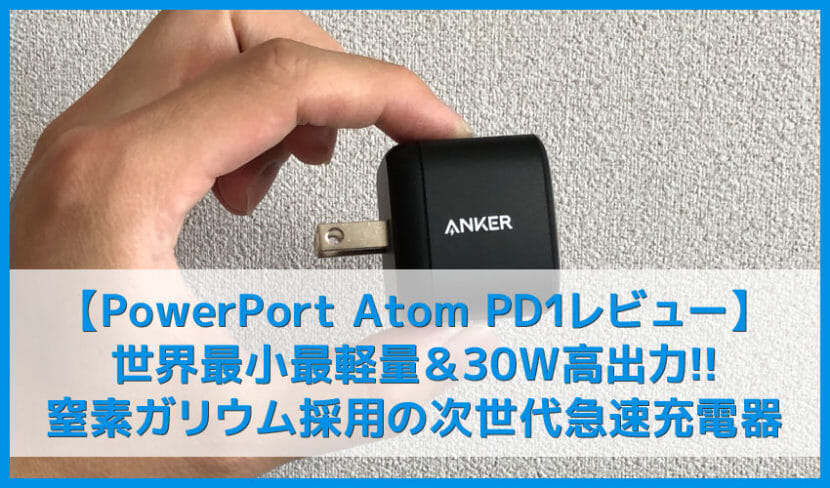【Anker PowerPort Atom PD1レビュー】iPhone・MacBookを急速充電!窒素ガリウム採用で30W高出力&53g小型軽量化を実現させたPD対応USB-C急速充電器