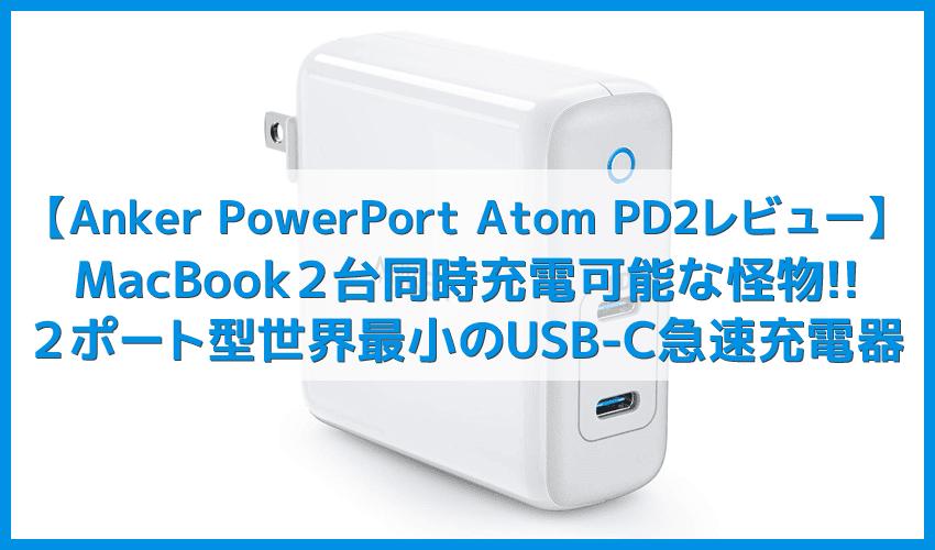 【Anker PowerPort Atom PD2レビュー】USB-C最大出力60Wの怪物!MacBook2台同時チャージも可能な窒素ガリウム採用・USB PD対応おすすめ小型急速充電器