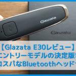 【Glazata E30レビュー】30時間連続通話&ノイズキャンセル搭載で二千円の高コスパ!絶賛高評価なエントリーモデル最強Bluetoothヘッドセット【EC200進化版】