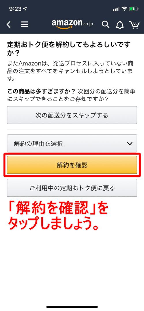 Amazon定期便の使い方まとめ|Amazon定期便を解約する方法:「定期おトク便を解約してもよろしいですか?」と書かれた画面が表示されたら、「解約を確認」をタップします。 特に解約の理由を選択する必要はありませんよ。