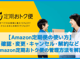 【Amazon定期便の使い方まとめ】確認・変更・キャンセル・解約まで解説!年間数万円は節約できる「Amazon定期おトク便」の管理方法