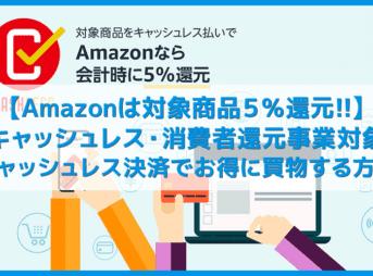 【Amazonはキャッシュレス5%還元対象】アマゾンは対象商品が5%OFF!これからは消費者還元事業に対応したAmazonで賢く買物する【消費増税対策】