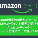 【Amazonで高額商品を安く買う】Amazonギフト券(チャージタイプ)+コンビニ払いで最大2.5%ポイント還元の割引メリットを享受|チャージ方法を解説