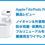 【AirPods Proレビュー】ノイズキャンセリング機能&防水性能搭載!カナル型・外部音取り込み機能など刷新された最強の完全ワイヤレスイヤホン最新型