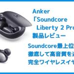 【Anker Soundcore Liberty 2 Proレビュー】グラミー受賞経験者たちが推奨!音質にこだわり抜いたSoundcoreシリーズ最上位の完全ワイヤレスイヤホン