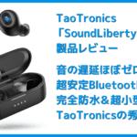 【TaoTronics SoundLiberty77(TT-BH077)レビュー】音の遅延ほぼゼロの超安定Bluetooth接続!完全防水&超小型も魅力のタオトロニクス・完全ワイヤレスイヤホン