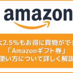 【Amazonギフト券の使い方まとめ】最大2.5%もお得に買物できるAmazonギフト券の使用方法を解説|有効期限や残高確認方法もご紹介