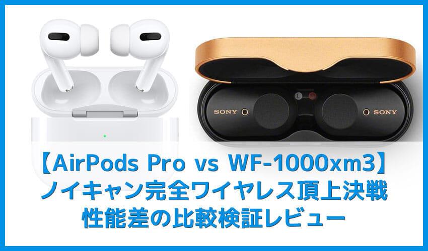 【AirPods Pro対SONY WF-1000XM3比較検証レビュー】ノイズキャンセリング性能・音質・使い勝手など話題のノイキャン完全ワイヤレスを比較してみた