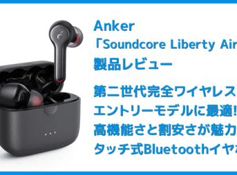 【Anker Soundcore Liberty Air 2レビュー】Qiワイヤレス充電対応!7時間連続再生でタッチ操作のカスタマイズも魅力的な第二世代・完全ワイヤレスイヤホン