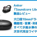 【Anker Soundcore Liberty 2レビュー】大口径10mmドライバーで新次元サウンド体験!音質と機能性が高水準で両立した第二世代・完全ワイヤレスイヤホン