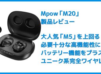 【Mpow M20レビュー】106時間再生・完全防水・AAC&APT-X対応と最強の機能性!ケースがモバイルバッテリーとして使えるユニーク系Bluetoothイヤホン