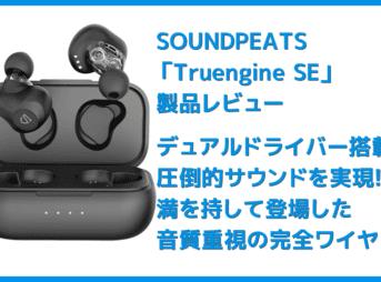【SOUNDPEATS Truengine SEレビュー】デュアルドライバーの圧倒的音質!高音質AAC&ATP-X対応でiPhone&androidにおすすめの完全ワイヤレスイヤホン