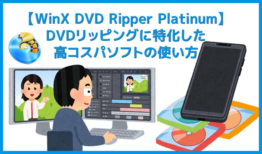 【WinX DVD Ripper PlatinumでDVDリッピング】制限付きはダウンロード無料!強力コピーガードも解除できるWinX DVD Ripperの使い方|ISO/MP4に一発変換