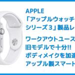 【アップルウォッチ シリーズ3レビュー】ワークアウト&ダイエット目的は旧モデル・アップルウォッチシリーズ3がおすすめ|アップルペイ・モバイルSuicaも便利