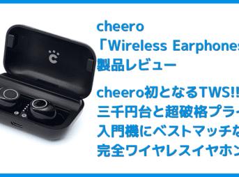 【Cheero Wireless Earphones (CHE624)レビュー】超高コスパなCheero製完全ワイヤレスイヤホン!必要十分な性能と良心価格で入門機に最適