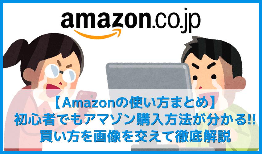 【Amazonの使い方まとめ】買い方を分かりやすく画像解説!初心者でも安心してアマゾン購入方法が理解できます|支払い方法やキャンセル方法についても詳述