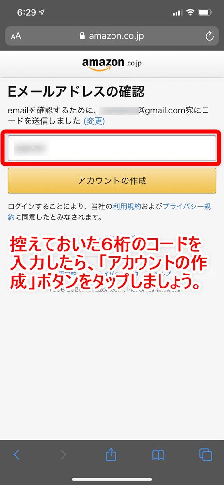 【Amazonの使い方まとめ】買い方を分かりやすく画像解説!初心者でも安心してアマゾンでの購入方法が理解できます|支払い方法や送料などについても詳述|商品購入の流れ:会員登録する:「コードを入力」と書かれたフォームに先ほどの6桁のコードを入力して、「アカウントの作成」ボタンをタップしましょう。