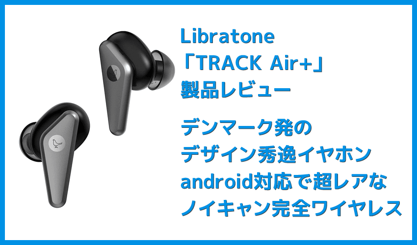 【Libratone TRACK Air+レビュー】android&iPhone対応のノイズキャンセリング完全ワイヤレス!ユニークデザインが映えるLibratone TRACK Air+まとめ