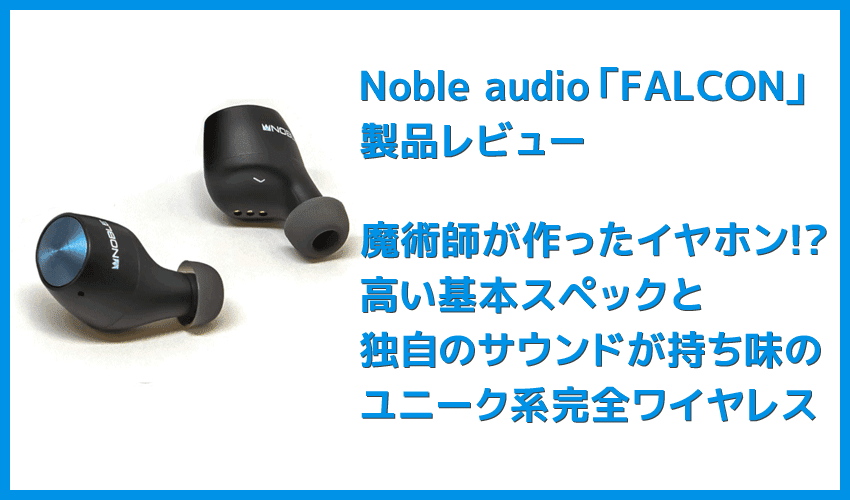 """【Noble audio FALCONレビュー】""""魔術師""""が作ったイヤホン!?独自の高音質ドライバー搭載で10時間スタミナ再生&完全防水の高コスパ完全ワイヤレスイヤホン"""