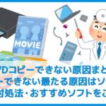 【DVDコピーできない原因まとめ】最近のDVDコピーできない最たる理由はソフトの性能!ディズニーDVDもリッピング可能なおすすめ有料ソフトも一挙ご紹介!