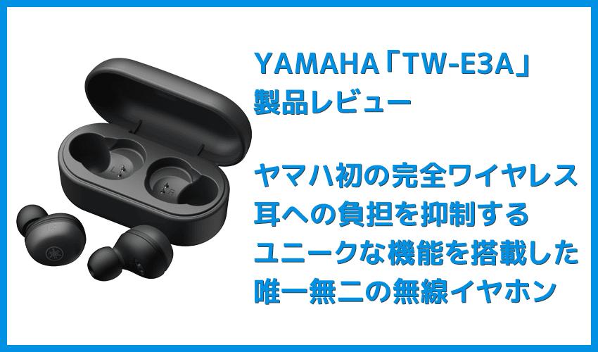 【ヤマハ 完全ワイヤレスイヤホンTW-E3Aレビュー】ヤマハ初の完全ワイヤレスイヤホン!iPhone&android対応で耳への負担軽減機能も搭載したエントリーモデル