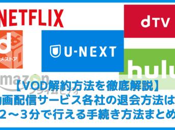 【VOD解約方法まとめ】U-NEXT・hulu・dTV・dアニメストア・amazonプライムビデオ・NETFLIXの解約方法|動画配信サービスの退会方法を解説