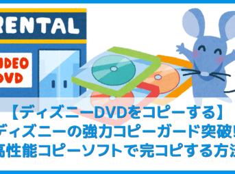 【ディズニーDVDコピー方法】強力コピーガードを有するディズニーのレンタルDVDをコピーできるパソコン用ソフトの使い方|mp4変換でスマホ視聴も可能