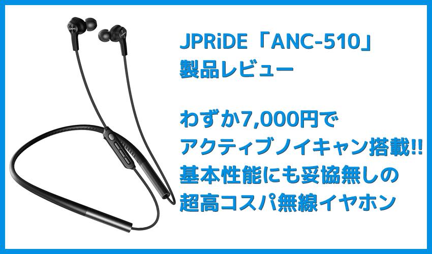 【JPRiDE ANC-510レビュー】七千円でAirPods Proに迫るアクティブノイキャン搭載!?基本性能も一切妥協がない超高コスパ・左右一体型Bluetoothイヤホン