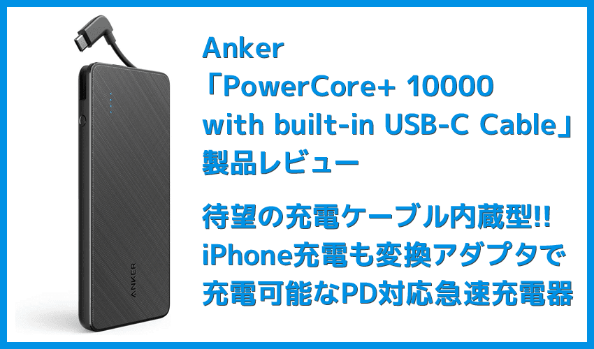 【Anker PowerCore+ 10000 with built-in USB-C Cableレビュー】USB-Cケーブル内蔵&PD急速充電対応!充電ケーブル要らずのモバイルバッテリー