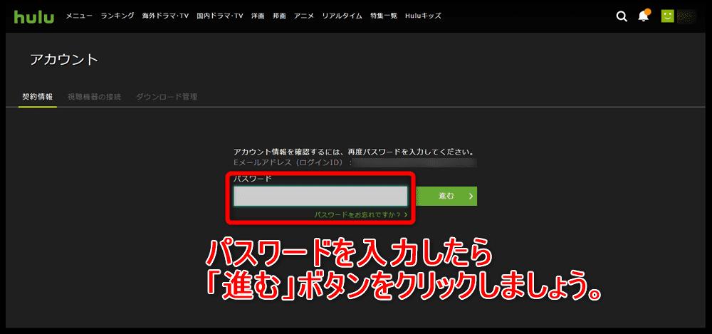 【Hulu解約方法まとめ】解約(退会)はiPhoneから手続き可能!Huluの契約解除方法を解説|無料期間内に手続きすれば料金は一切発生しません|解約の方法:パソコン編:アカウント画面から解約手続きを行う:このタイミングでログインパスワードを求められる場合があります。 その場合はパスワードを入力して「進む」ボタンをクリックしましょう。