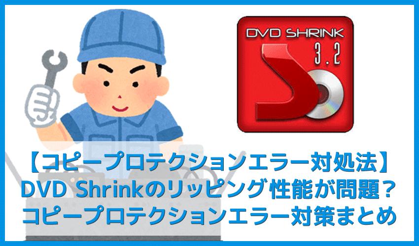 【DVD Shrink3.2 コピープロテクションエラー対処法】DVD Shrinkエラーはコピーガード解除できないことが原因!コピープロテクションエラー対策まとめ