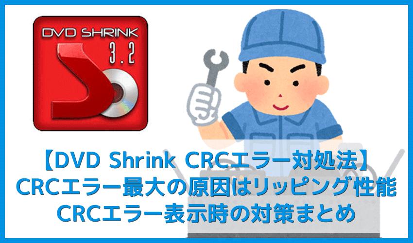 【DVD Shrink3.2 CRCエラー対処法】DVD Shrink3.2のエラーはコピーガード解除できないことが原因!CRCエラー表示時の対策まとめ