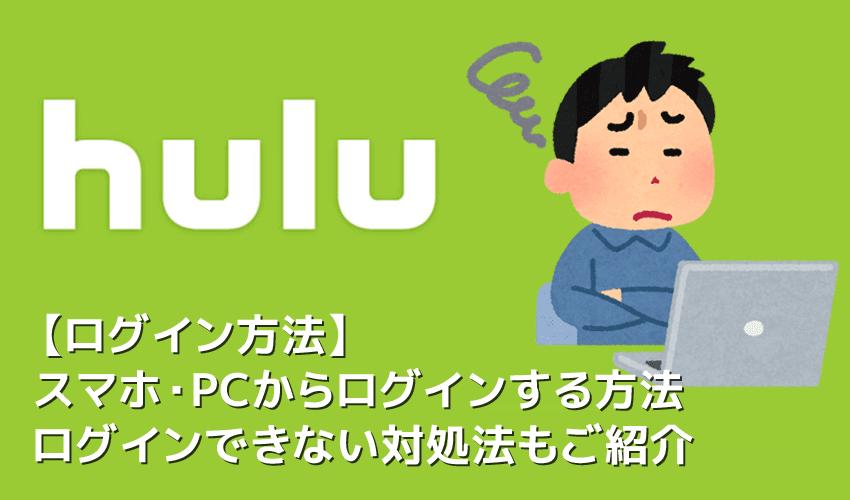 【Huluログイン方法】Hulu(フールー)にログインできない場合の対処法も解説!スマホアプリ&ブラウザ・パソコンでログインする方法まとめ
