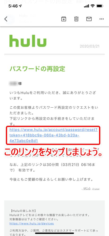 【Huluログイン方法】Hulu(フールー)にログインできない場合の対処法も解説!スマホアプリ&ブラウザ・パソコンでログインする方法まとめ|ログインできない場合の対処法:ログインパスワードを忘れてしまった場合:Huluから「パスワードの再設定」というタイトルのメールが届いているので、これを開いてメール内にあるリンクをタップしましょう。 するとブラウザが立ち上がってパスワードをリセット手続き画面が表示されます。
