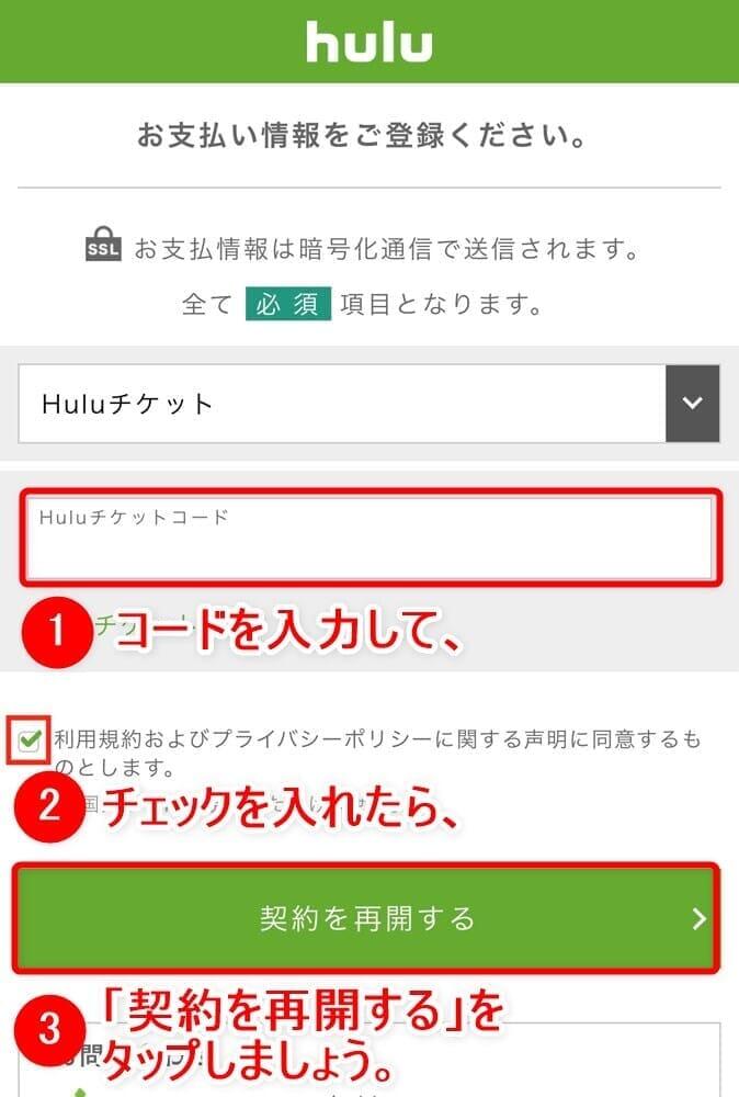 【Huluチケット使い方】カード&キャリア決済せずに契約するならプリペイド式のHuluチケットがおすすめ|無料トライアルを適用させて登録する方法も解説|使い方:Huluの利用を再開する場合:表示されたページ内に支払方法を選択する項目があるので、ここで「Huluチケット」を選択してHuluチケットに記載されたコードを入力します。 あとは「利用規約およびプライバシーポリシー・・・」にチェックを入れて「契約を再開する」ボタンをタップすれば、Huluチケットの登録完了です。