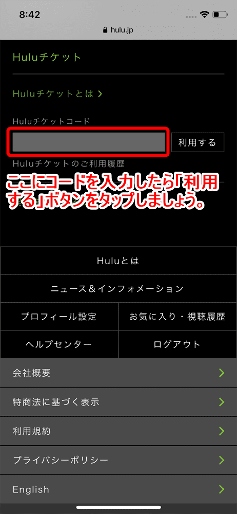 【Huluチケット使い方】カード&キャリア決済せずに契約するならプリペイド式のHuluチケットがおすすめ|無料トライアルを適用させて登録する方法も解説|使い方:Huluユーザーの場合:Huluチケットという項目にHuluチケットコードを入力する欄があるので、ここにコードを入力します。 入力したら「利用する」と書かれた部分をタップしましょう。