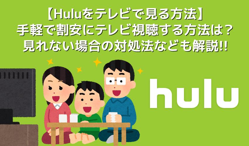 【Huluをテレビで見る方法まとめ】最も手軽&割安な方法や見れない場合の対処法など解説!Hulu(フールー)をテレビで見る方法